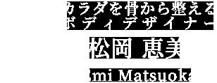 松岡恵美 カラダを骨から整えるボディデザイナー